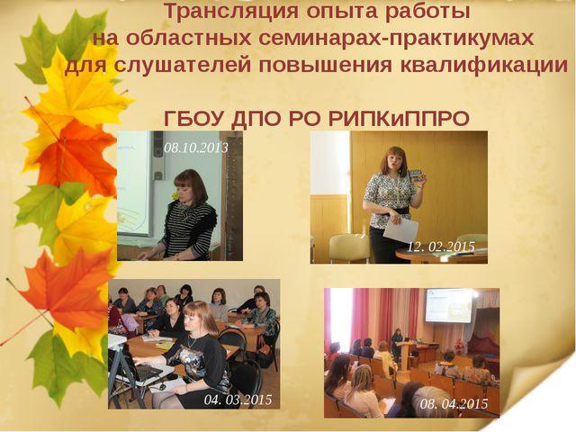 Трансляция опыта работы на областных семинарах-практикумах для слушателей пов...