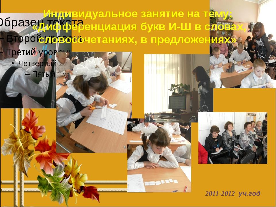 2011-2012 уч.год Индивидуальное занятие на тему: «Дифференциация букв И-Ш в с...