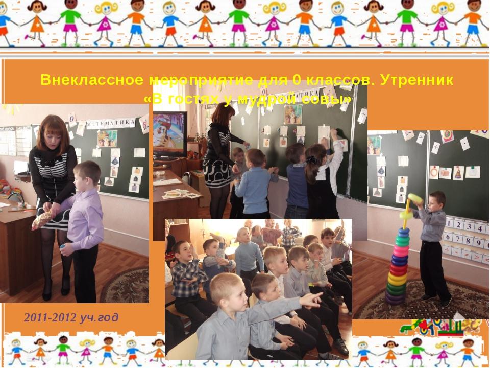 2011-2012 уч.год Внеклассное мероприятие для 0 классов. Утренник «В гостях у...