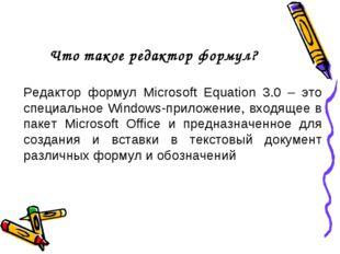 Что такое редактор формул? Редактор формул Microsoft Equation 3.0 – это специ