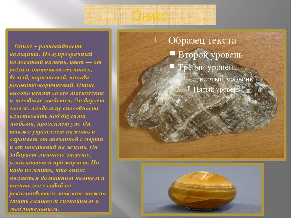 Оникс Оникс – разновидность кальцита. Полупрозрачный полосатый камень, цвет —...