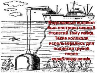 Водолазный колокол был построен около 5 столетий тому назад. Такие колокола и