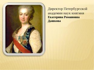Директор Петербургской академии наук княгиня Екатерина Романовна Дашкова