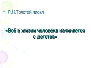 «Всё в жизни человека начинается с детства» Л.Н.Толстой писал: