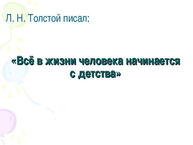 «Всё в жизни человека начинается с детства» Л. Н. Толстой писал: