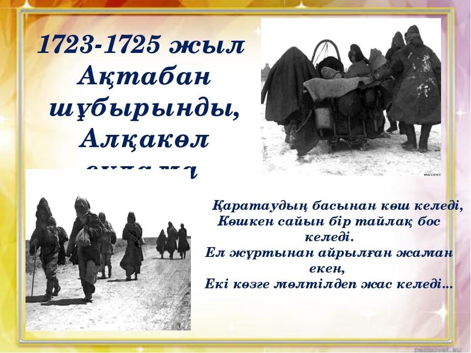 1723-1725 жыл Ақтабан шұбырынды, Алқакөл сұлама Қаратаудың басынан көш келеді...