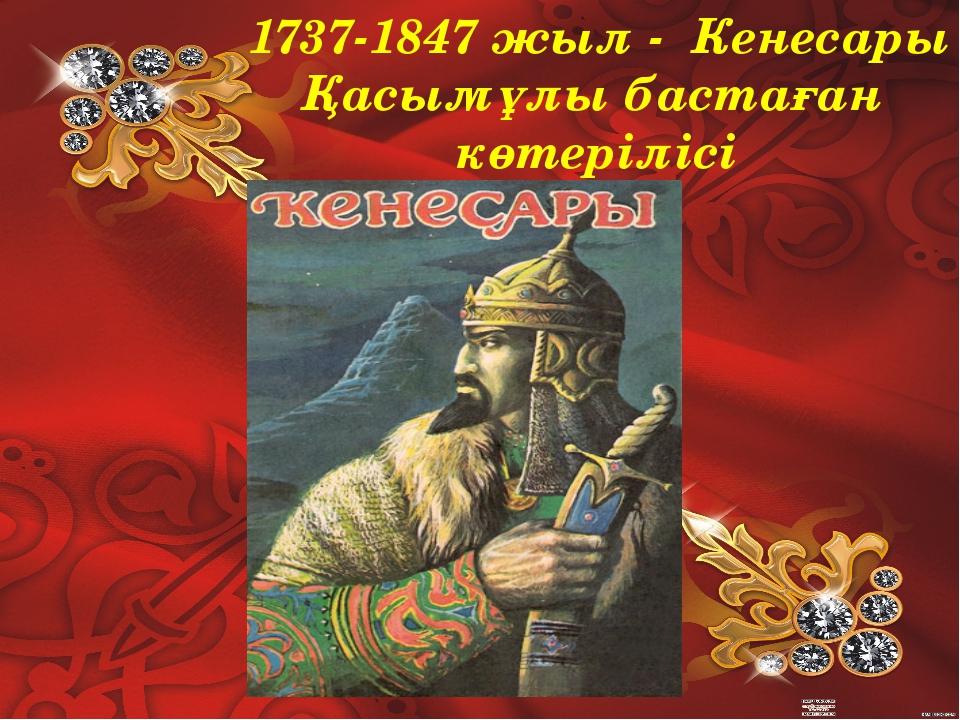 1737-1847 жыл - Кенесары Қасымұлы бастаған көтерілісі