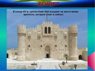 ЕГИПЕТ В конце XV в. султан Кайт-бей воздвиг на месте маяка крепость, которая