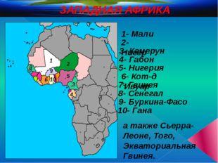 ЗАПАДНАЯ АФРИКА 1 2 3 4 5 6 7 1- Мали 2- Нигер 3- Камерун 4- Габон 5- Нигери