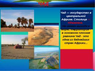 Чад — государство в центральной Африке. Столица — Нджамена. Не имеет выхода