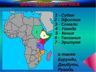 ВОСТОЧНАЯ АФРИКА 1 2 3 4 5 6 1 - Судан 2 - Эфиопия 3 - Сомали 5 - Кения 4 - У