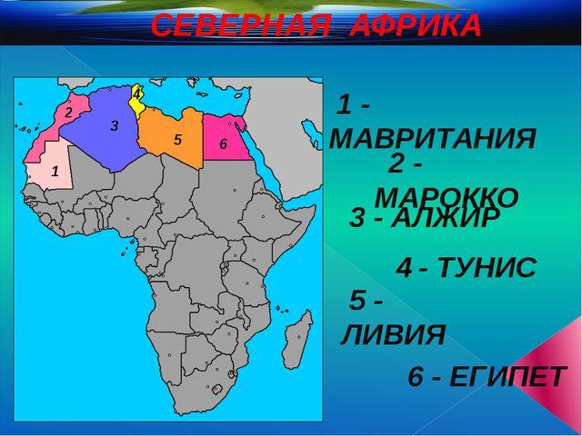 СЕВЕРНАЯ АФРИКА 1 2 3 4 5 6 1 - МАВРИТАНИЯ 2 - МАРОККО 3 - АЛЖИР - ТУНИС 5 -...