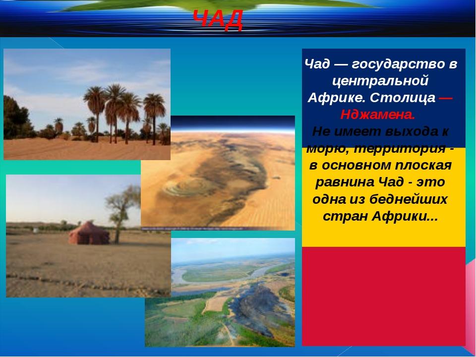 Чад — государство в центральной Африке. Столица — Нджамена. Не имеет выхода...