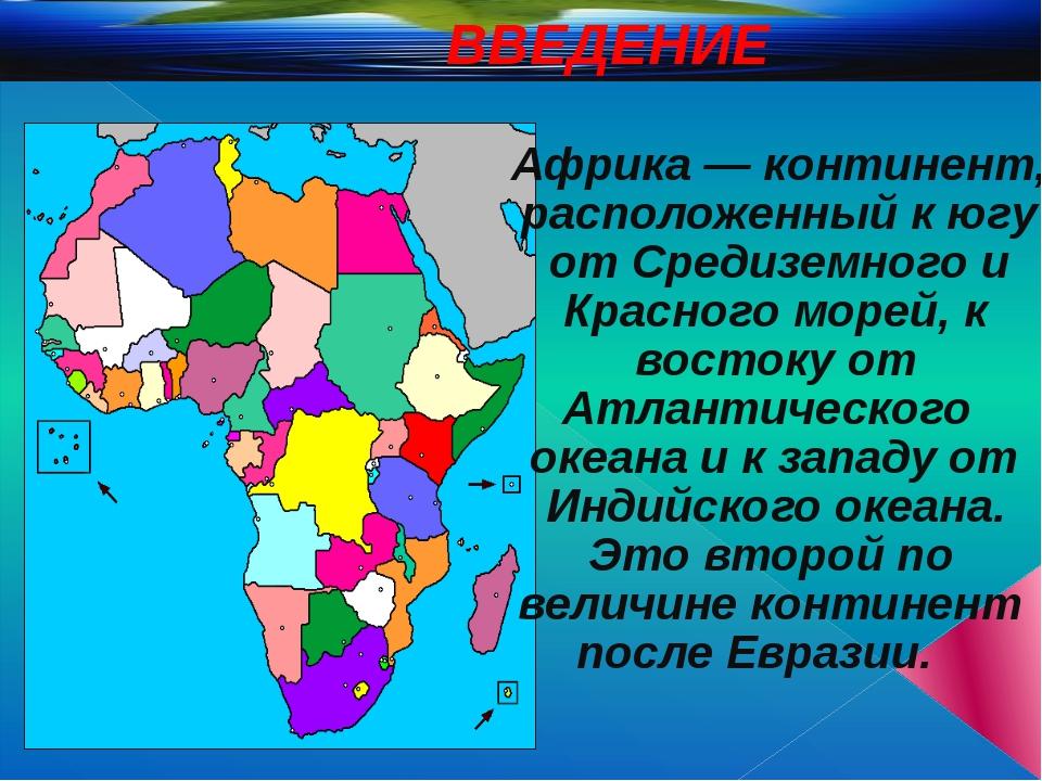 ВВЕДЕНИЕ Африка — континент, расположенный к югу от Средиземного и Красного...