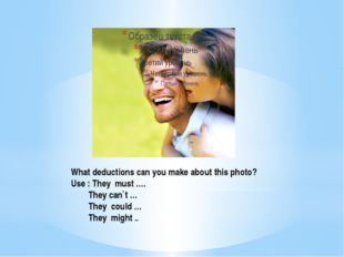 What deductions can you make about this photo? Use : They must …. They can`t