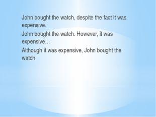 John bought the watch, despite the fact it was expensive. John bought the wa