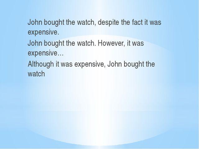 John bought the watch, despite the fact it was expensive. John bought the wa...