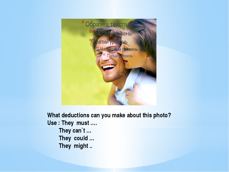 What deductions can you make about this photo? Use : They must …. They can`t...