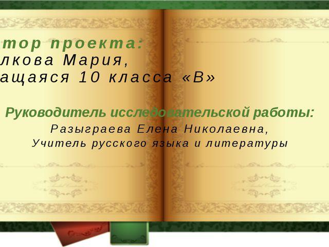 Автор проекта: Волкова Мария, Учащаяся 10 класса «В» Руководитель исследовате...