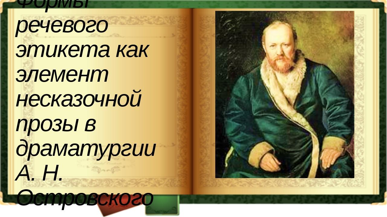 Формы речевого этикета как элемент несказочной прозы в драматургии А. Н. Остр...