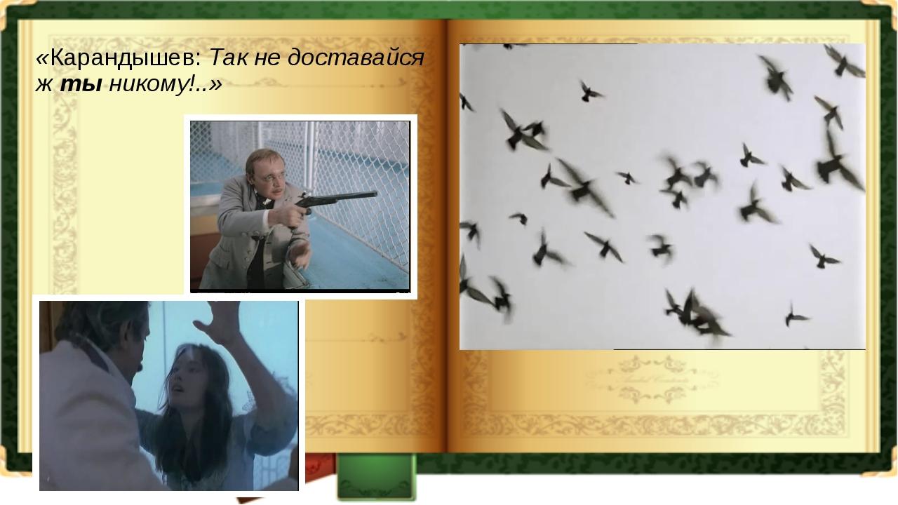 «Карандышев: Так не доставайся ж ты никому!..»