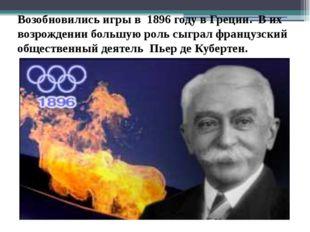 Возобновились игры в 1896 году в Греции. В их возрождении большую роль сыграл