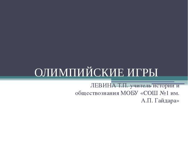 ОЛИМПИЙСКИЕ ИГРЫ ЛЕВИНА Т.П. учитель истории и обществознания МОБУ «СОШ №1 им...