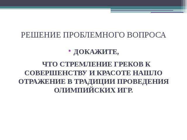 РЕШЕНИЕ ПРОБЛЕМНОГО ВОПРОСА ДОКАЖИТЕ, ЧТО СТРЕМЛЕНИЕ ГРЕКОВ К СОВЕРШЕНСТВУ И...