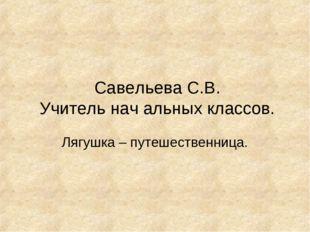 Савельева С.В. Учитель нач альных классов. Лягушка – путешественница.