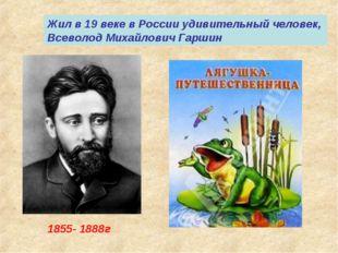 1855- 1888г Жил в 19 веке в России удивительный человек, Всеволод Михайлович