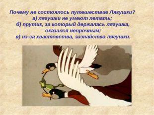 Почему не состоялось путешествие Лягушки? а) лягушки не умеют летать; б) прут