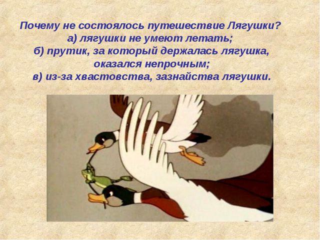 Почему не состоялось путешествие Лягушки? а) лягушки не умеют летать; б) прут...