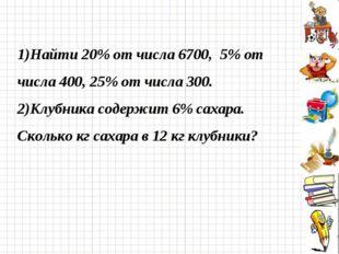 1)Найти 20% от числа 6700, 5% от числа 400, 25% от числа 300. 2)Клубника соде