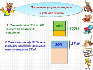 Поставьте разумные вопросы и решите задачи. 60% 300га 1.Площадь поля 300 га.