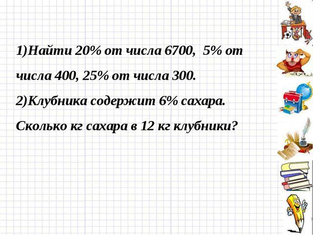 1)Найти 20% от числа 6700, 5% от числа 400, 25% от числа 300. 2)Клубника соде...