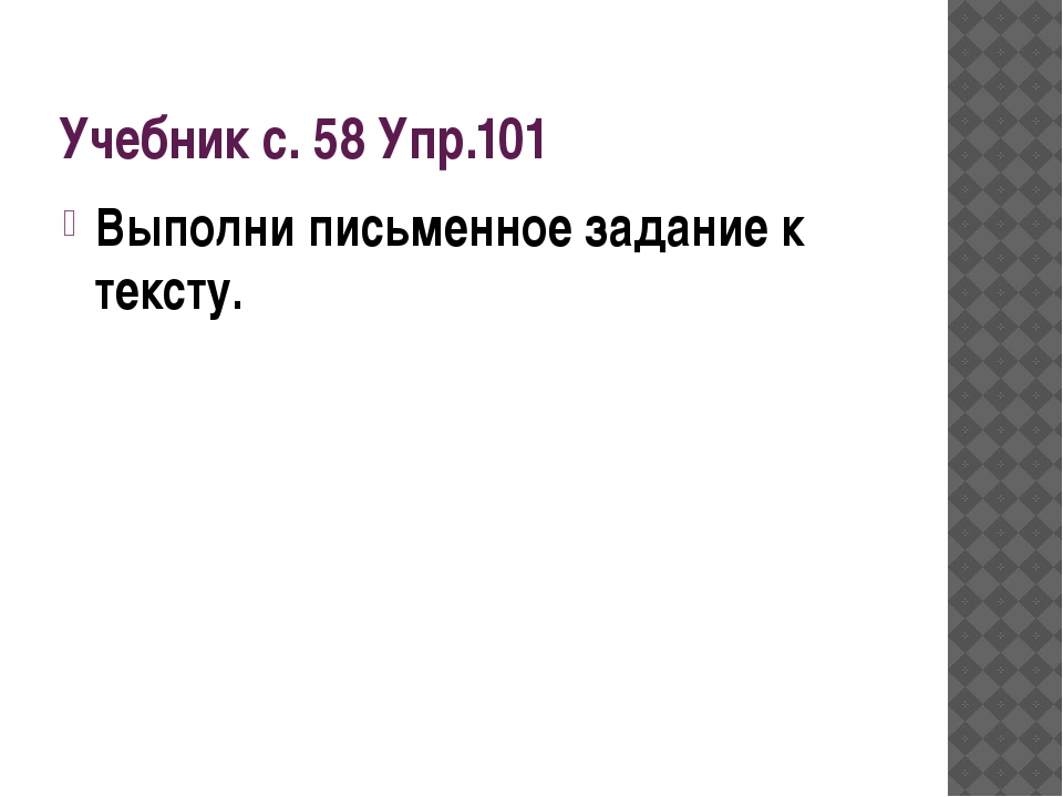 Учебник с. 58 Упр.101 Выполни письменное задание к тексту.