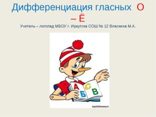 Дифференциация гласных О – Ё Учитель – логопед МБОУ г. Иркутска СОШ № 12 Влас
