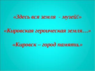 «Здесь вся земля - музей!» «Кировская героическая земля…» «Кировск – город па