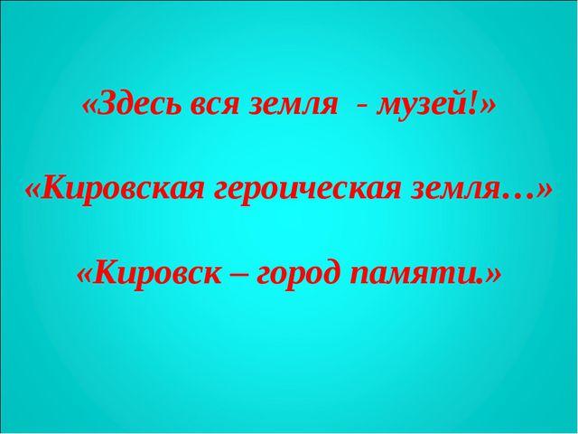 «Здесь вся земля - музей!» «Кировская героическая земля…» «Кировск – город па...