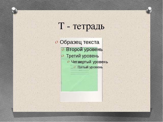 Т - тетрадь