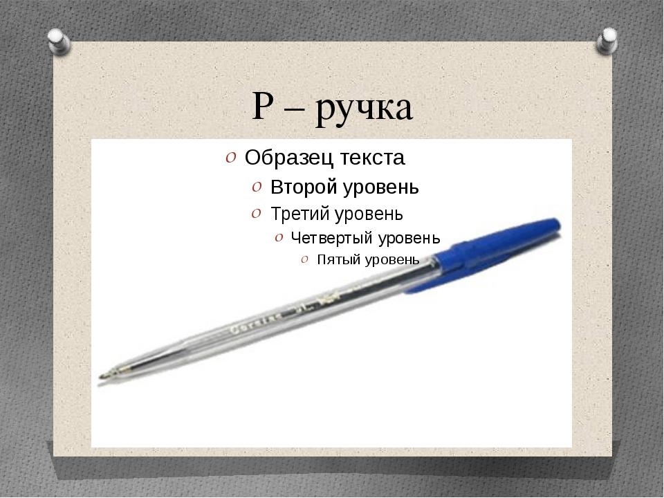 Р – ручка
