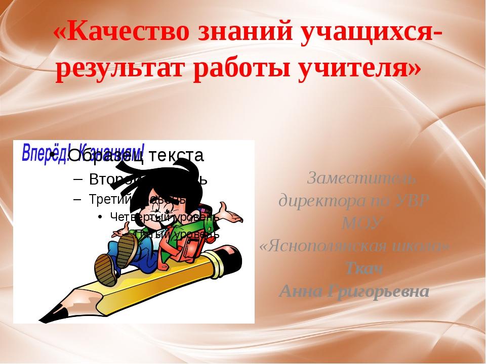 «Качество знаний учащихся-результат работы учителя» Заместитель директора по...