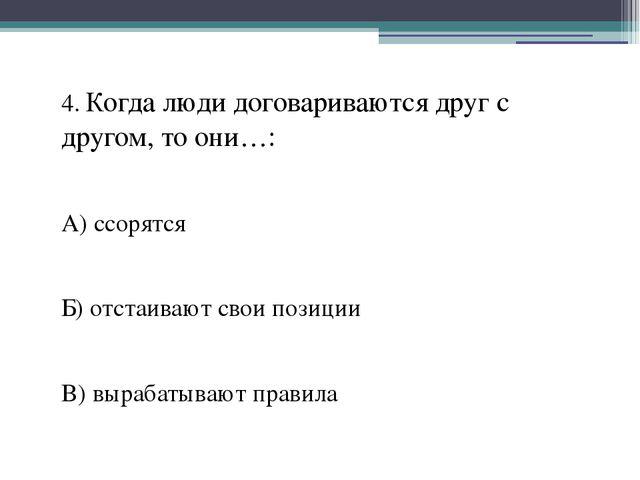 4. Когда люди договариваются друг с другом, то они…: А) ссорятся Б) отстаиваю...