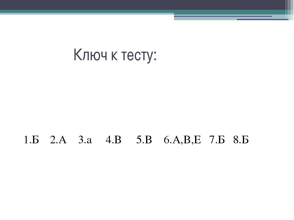 Ключ к тесту: 1.Б 2.А 3.а 4.В 5.В 6.А,В,Е 7.Б 8.Б