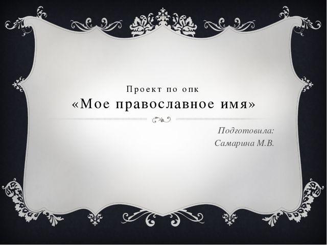 Проект по опк «Мое православное имя» Подготовила: Самарина М.В.