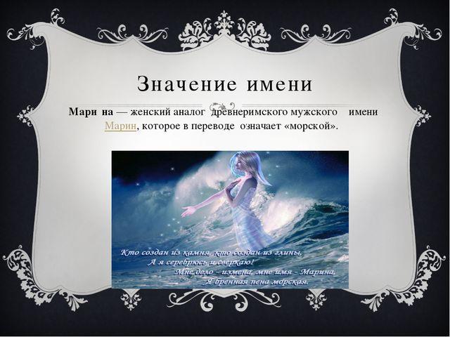 Значение имени Мари́на— женский аналог древнеримского мужского имени Марин,...
