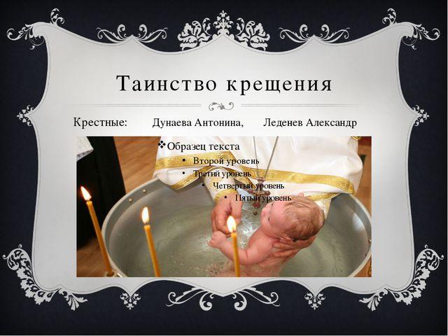 Таинство крещения Крестные: Дунаева Антонина, Леденев Александр Э