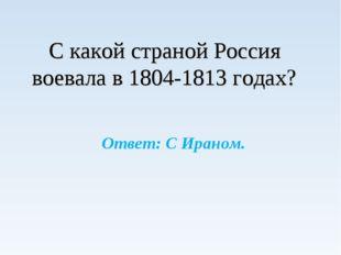 С какой страной Россия воевала в 1804-1813 годах? Ответ: С Ираном.