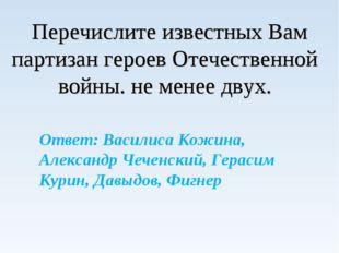 Перечислите известных Вам партизан героев Отечественной войны. не менее двух