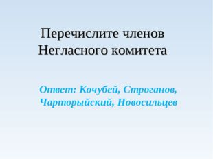 Перечислите членов Негласного комитета Ответ: Кочубей, Строганов, Чарторыйск